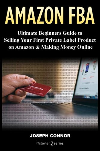 Amazon FBA: Ultimate Beginners Guide to Selling Your First P