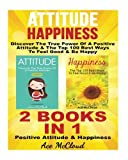 Attitude: Happiness: Discover The True Power Of A Positive Attitude & The Top 100 Best Ways To Feel Good & Be Happy: 2 Books in 1: Positive Attitude & ... Experience Positive Feelings In Your Life)