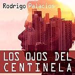 Los Ojos del Centinela [The Eyes of the Sentinel] | Rodrigo Palacios