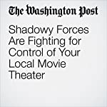 Shadowy Forces Are Fighting for Control of Your Local Movie Theater | Ana Swanson