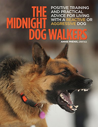 The Midnight Dog Walkers: Positive Training and Practical Advice for Living With Reactive and Aggressive Dogs (Dog Training For Aggressive Dogs)