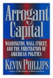 The Arrogant Capital : Washington, Wall Street, and the Frustrations of American Politics, Phillips, Kevin, 0316706183