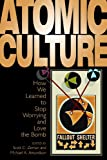 Atomic Culture: How We Learned to Stop Worrying and Love the Bomb (Atomic History & Culture)