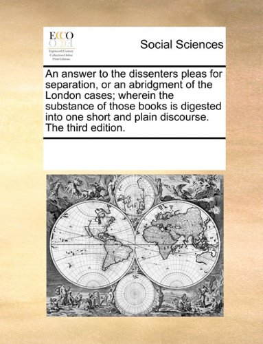 Download An answer to the dissenters pleas for separation, or an abridgment of the London cases; wherein the substance of those books is digested into one short and plain discourse. The third edition. PDF