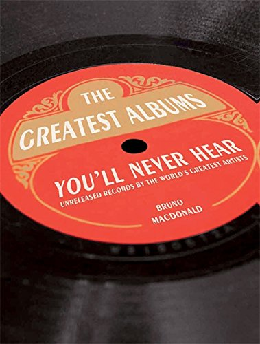The Greatest Albums You'll Never Hear: Unreleased Records by the World's Greatest Artists ebook