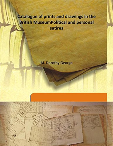 Catalogue of prints and drawings in the British MuseumPolitical and personal satires PDF
