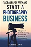 Take a Leap of Faith and Start a Photography Business: A Beginner's Guide to Starting a Successful Business as a Photographer