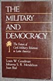The Military and Democracy : The Future of Civil-Military Relations in Latin America, Goodman, Louis W. and Medelson, Johanna S., 0669211273