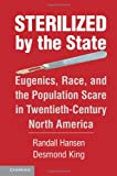Sterilized by the State: Eugenics, Race, and the Population Scare in Twentieth-Century North America, Randall Hansen, Desmond King, 110703292X