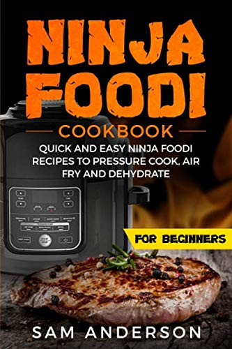 NINJA FOODI COOKBOOK FOR BEGINNERS: QUICK AND EASY NINJA FOODI RECIPES TO PRESSURE COOK, AIR FRY AND DEHYDRATE! by Sam Anderson