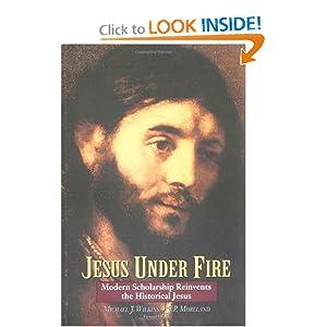 Jesus Under Fire: Modern Scholarship Reinvents the Historical Jesus Michael J. Wilkins