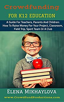 Crowdfunding For K12 Education: A Guide For Teachers, Parents And Children: How To Raise Money For Your Project, Classroom, Field Trip, Sport Team Or A Club by [Mikhaylova, Elena]