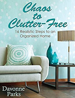 Chaos to Clutter-Free: 16 Realistic Steps to an Organized Home by [Parks, Davonne]