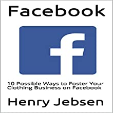 Facebook: 10 Possible Ways to Foster Your Clothing Business on Facebook Audiobook by Henry Jebsen Narrated by Paul Gewuerz