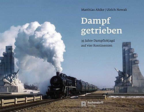 Dampf getrieben: 35 Jahre Dampflokjagd auf vier Kontinenten