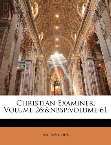 Read Online Christian Examiner, Volume 26; volume 61 pdf epub
