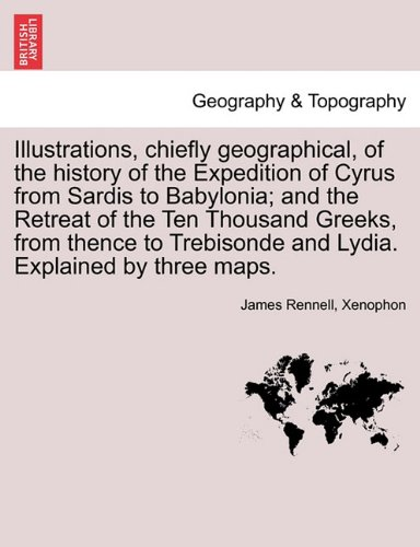 Illustrations, chiefly geographical, of the history of the Expedition of Cyrus from Sardis to Babylonia; and the Retreat of the Ten Thousand Greeks, ... and Lydia. Explained by three maps.