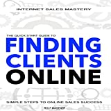 img - for Quick Start Guide to Finding Clients Online: Simple Steps to Online Sales Success: Internet Sales Mastery Quick Start Guides, Book 4 book / textbook / text book