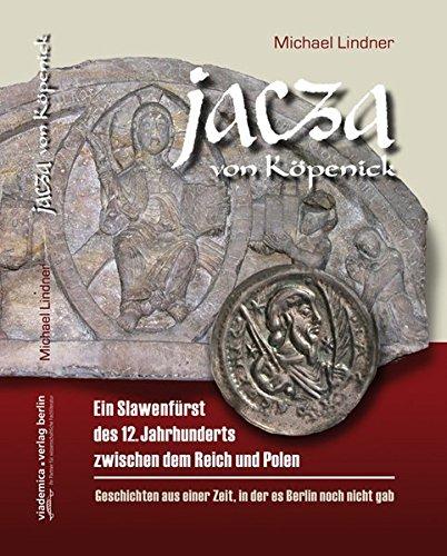 Jacza von Köpenick: Ein Slawenfürst des 12. Jahrhunderts zwischen dem Reich und Polen. Geschichten aus einer Zeit, in der es Berlin noch nicht gab