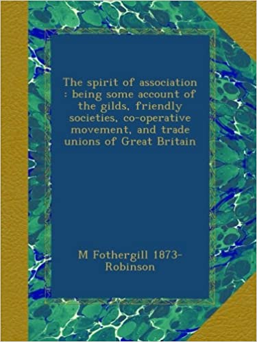 The spirit of association : being some account of the gilds, friendly societies, co-operative movement, and trade unions of Great Britain