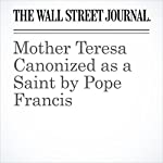 Mother Teresa Canonized as a Saint by Pope Francis | Francis X. Rocca,Daniel Stacey
