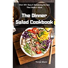 The Dinner Salad Cookbook:  Over 101+ Easy & Satisfying Recipes That Make a Meal (Delicious Resipes Book 17)