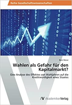 Wahlen als Gefahr für den Kapitalmarkt?: Eine Analyse des Effektes von Wahljahren auf die Kreditwürdigkeit eines Staates (German Edition)