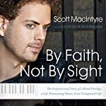 By Faith, Not By Sight: The Inspirational Story of a Blind Prodigy, a Life-Threatening Illness, and an Unexpected Gift | Scott MacIntyre