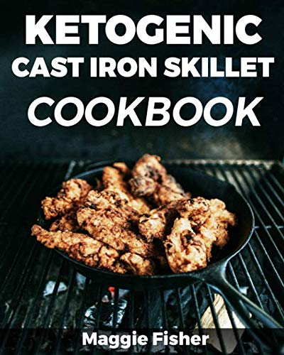 Ketogenic Cast Iron Skillet Cookbook: Low Carb, High Fat (LCHF) Keto Recipes For Weight Loss! by Maggie Fisher