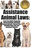 Assistance Animal Laws: Learn Your Rights Regarding Service Animals, Emotional Support Animals, Therapy Pets, and Other Dogs, Cats, & Assistance Animals