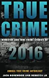 True Crime: Homicide & True Crime Stories of 2016 (Annual True Crime Anthology)) (Volume 1)