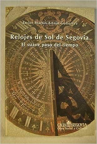 RELOJES DE SOL DE SEGOVIA - EL SUAVE PASO DEL TIEMPO: Amazon.es: Javier Martín-Artajo Gutiérrez: Libros