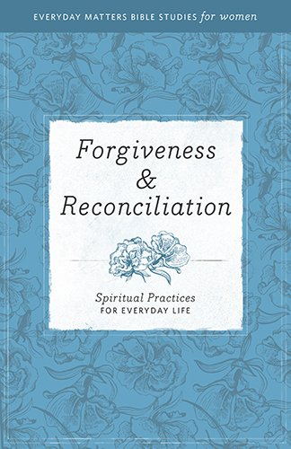 Forgiveness & Reconciliation: Spiritual Practices for Everyday Life (Everyday Matters Bible Studies for Women) (Forgiving And Reconciling Bridges To Wholeness And Hope)