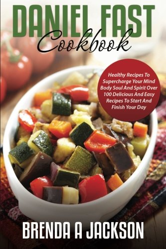 Read Online The Daniel Fast Cookbook: Healthy Recipes To Supercharge Your Mind Body Soul And Spirit ebook