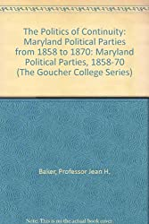 The Politics of Continuity: Maryland Political Parties from 1858 to 1870: Maryland Political Parties, 1858-70 (The Goucher College Series)