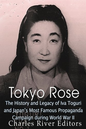 Tokyo Rose: The History and Legacy of Iva Toguri and Japan's Most Famous Propaganda Campaign during World War II