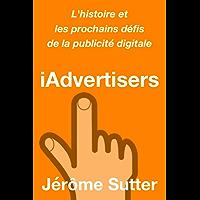 iAdvertisers: L'histoire et les prochains défis de la publicité digitale (French Edition)
