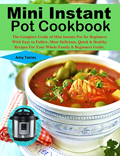 Mini Instant Pot Cookbook: The Complete Guide of Mini Instant Pot for Beginners With Easy to Follow, Most Delicious, Quick & Healthy Recipes For Your Whole Family & Beginners Guide. by Amy Torres