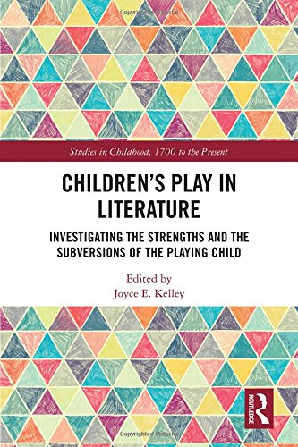 Children's Play in Literature: Investigating the Strengths and the Subversions of the Playing Child (Studies in Childhood, 1700 to the Present)