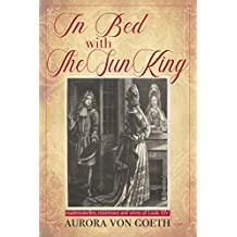 In bed with the Sun King: mademoiselles, mistresses and wives of Louis XIV