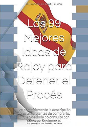 Las 99 Mejores Ideas de Rajoy para Detener el Proces: Lea detenidamente la descripcion de este libro antes de comprarlo. En caso de duda no consulte con Saenz de Santamaria. (Spanish Edition) [Tor Gackt] (Tapa Blanda)