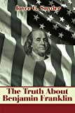 The Truth About Benjamin Franklin, Joyce Snyder, 0595178650