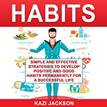 Habits: Simple and Effective Strategies to Develop Positive and Good Habits Permanently for a Successful Life Audiobook by Kazi Jackson Narrated by Pete Beretta