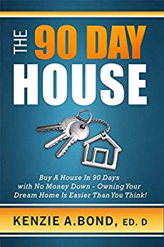The 90 Day House: Buy a House in 90 Days with No Money Down - Owning Your Dream Home is Easier Than You Think! by [Bond Ed.D, Kenzie A.]