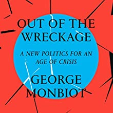 Out of the Wreckage: A New Politics for an Age of Crisis Audiobook by George Monbiot Narrated by George Monbiot