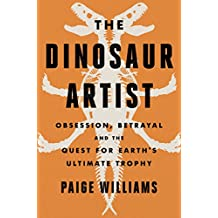The Dinosaur Artist: Obsession, Betrayal, and the Quest for Earth¿s Ultimate Trophy