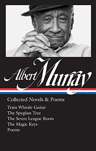 Albert Murray: Collected Novels & Poems: Train Whistle Guitar / The Spyglass Tree / The Seven League Boots / The Magic Keys/ Poems (The Library of America)