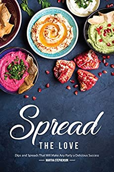 Spread the Love: Dips and Spreads That Will Make Any Party a Delicious Success by [Stephenson, Martha]