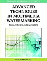 Advanced Techniques in Multimedia Watermarking: Image, Video and Audio Applications Front Cover