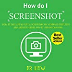 How Do I Screenshot: How to Take and Adjust a Screenshot on Windows Computers and Android Phones, Step-by-Step Instructions with Screenshots | Dr. How